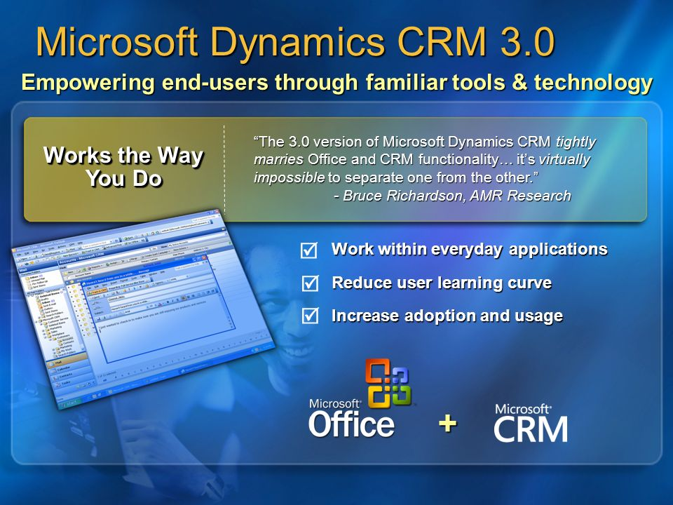 Empowering end-users through familiar tools & technology Work within everyday applications Reduce user learning curve Increase adoption and usage + Microsoft Dynamics CRM 3.0 Works the Way You Do The 3.0 version of Microsoft Dynamics CRM tightly marries Office and CRM functionality… its virtually impossible to separate one from the other.