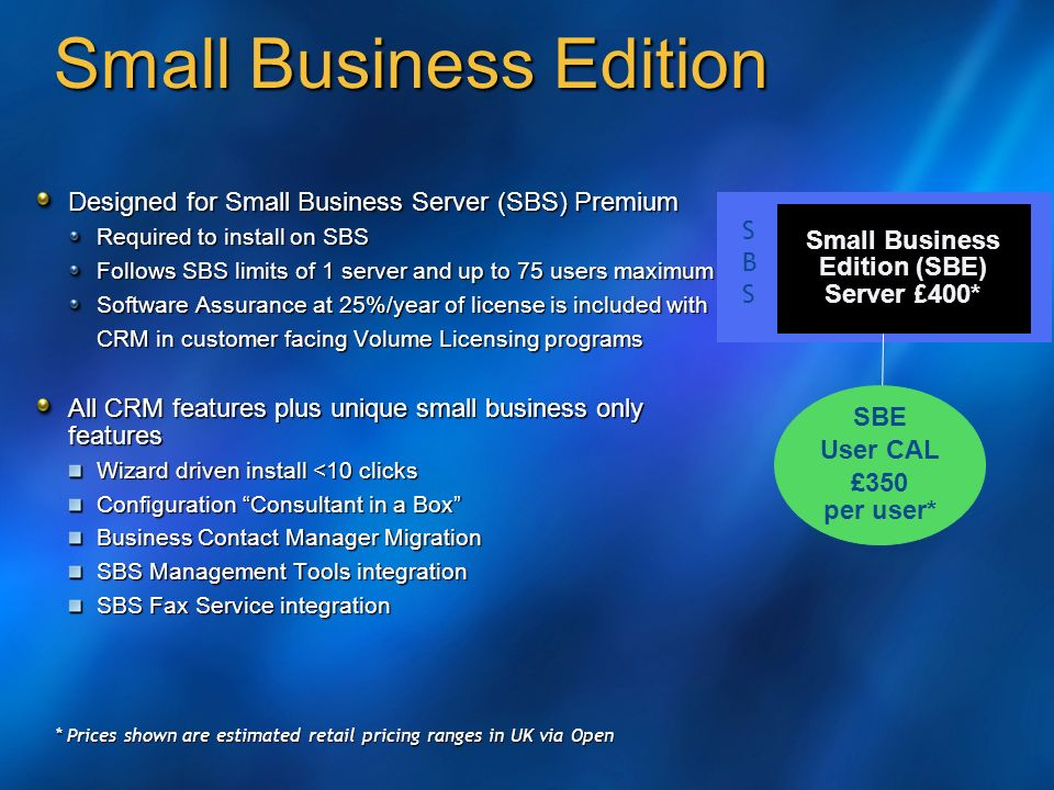 Small Business Edition Designed for Small Business Server (SBS) Premium Required to install on SBS Follows SBS limits of 1 server and up to 75 users maximum Software Assurance at 25%/year of license is included with CRM in customer facing Volume Licensing programs All CRM features plus unique small business only features Wizard driven install <10 clicks Configuration Consultant in a Box Business Contact Manager Migration SBS Management Tools integration SBS Fax Service integration Small Business Edition (SBE) Server £ 400* SBSSBS SBE User CAL £350 per user* * Prices shown are estimated retail pricing ranges in UK via Open