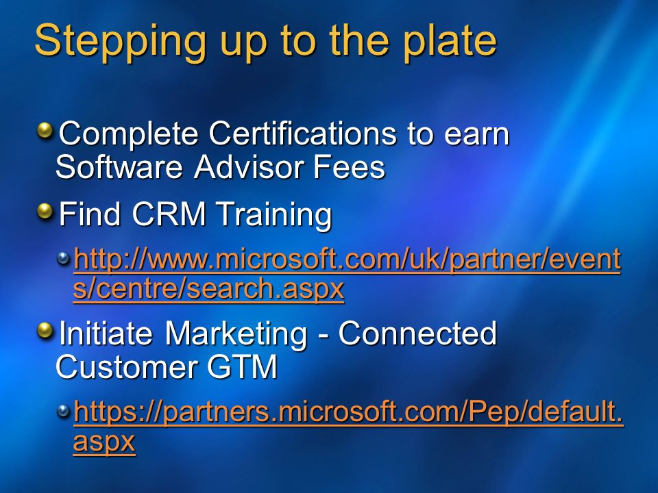 Stepping up to the plate Complete Certifications to earn Software Advisor Fees Find CRM Training http://www.microsoft.com/uk/partner/event s/centre/search.aspx http://www.microsoft.com/uk/partner/event s/centre/search.aspx Initiate Marketing - Connected Customer GTM https://partners.microsoft.com/Pep/default.