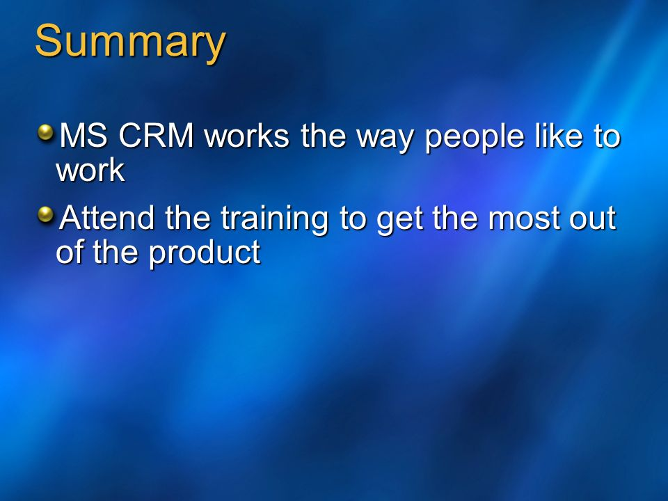 Summary MS CRM works the way people like to work Attend the training to get the most out of the product
