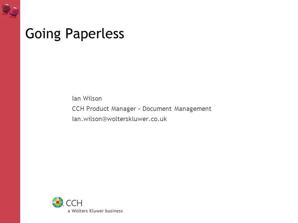 Going Paperless Ian Wilson CCH Product Manager – Document Management Ian.wilson@wolterskluwer.co.uk