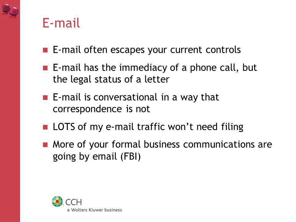 E-mail often escapes your current controls E-mail has the immediacy of a phone call, but the legal status of a letter E-mail is conversational in a way that correspondence is not LOTS of my e-mail traffic wont need filing More of your formal business communications are going by email (FBI)