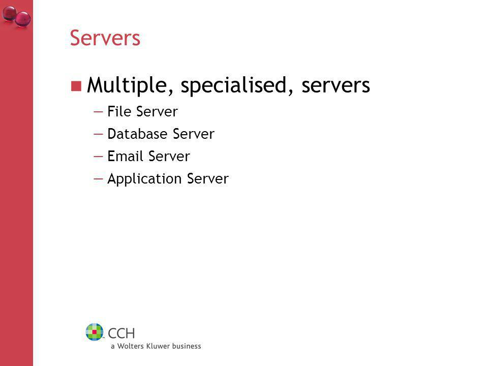 Servers Multiple, specialised, servers File Server Database Server Email Server Application Server