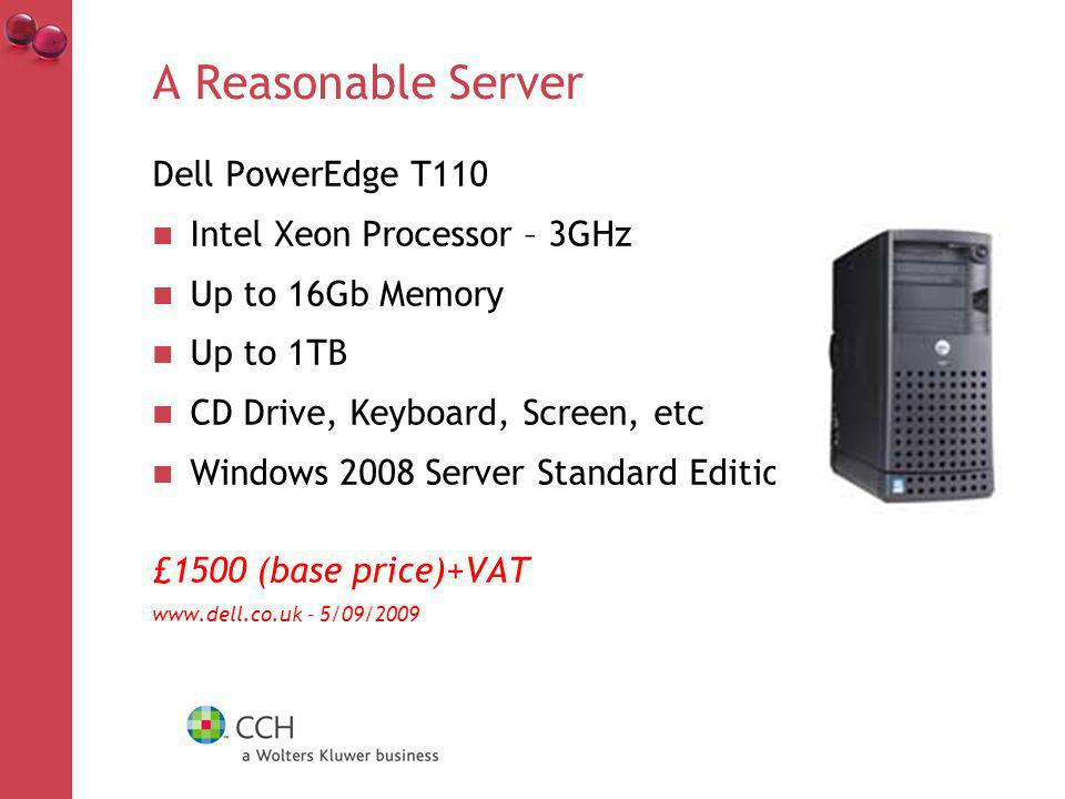 A Reasonable Server Dell PowerEdge T110 Intel Xeon Processor – 3GHz Up to 16Gb Memory Up to 1TB CD Drive, Keyboard, Screen, etc Windows 2008 Server Standard Edition £1500 (base price)+VAT www.dell.co.uk – 5/09/2009