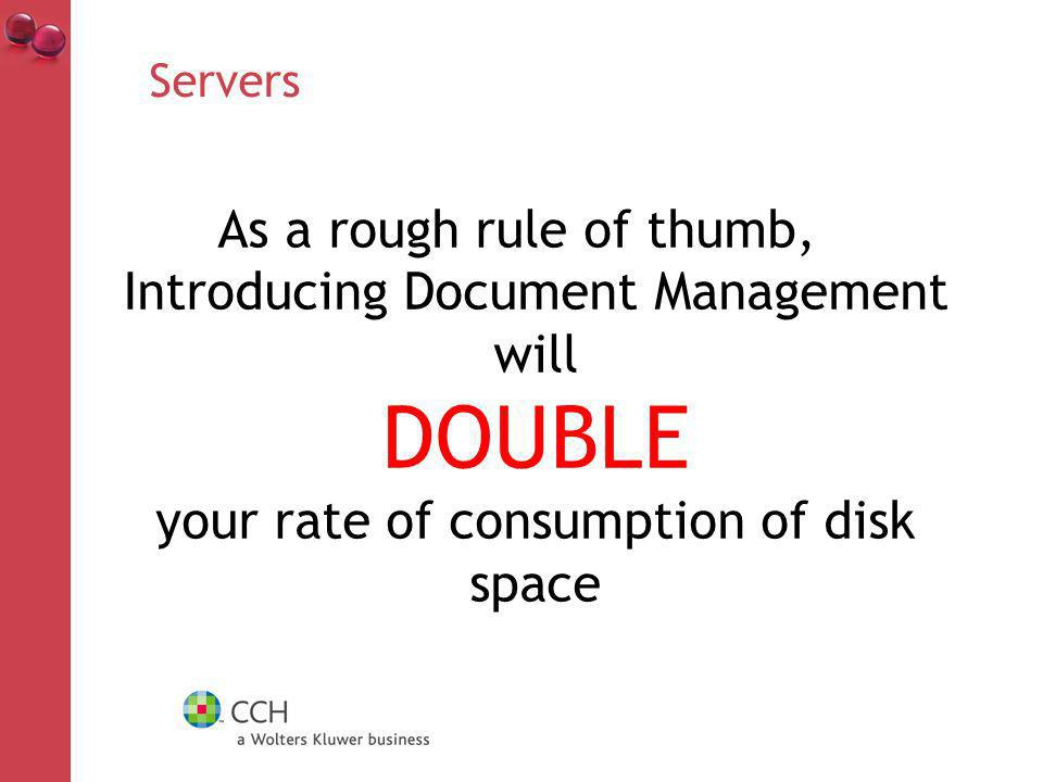 Servers As a rough rule of thumb, Introducing Document Management will DOUBLE your rate of consumption of disk space