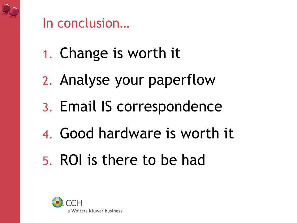 In conclusion… 1. Change is worth it 2. Analyse your paperflow 3.
