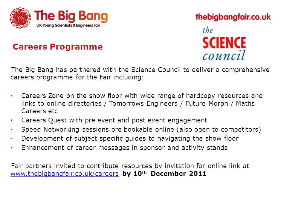Careers Programme The Big Bang has partnered with the Science Council to deliver a comprehensive careers programme for the Fair including: Careers Zone on the show floor with wide range of hardcopy resources and links to online directories / Tomorrows Engineers / Future Morph / Maths Careers etc Careers Quest with pre event and post event engagement Speed Networking sessions pre bookable online (also open to competitors) Development of subject specific guides to navigating the show floor Enhancement of career messages in sponsor and activity stands Fair partners invited to contribute resources by invitation for online link at www.thebigbangfair.co.uk/careers by 10 th December 2011 www.thebigbangfair.co.uk/careers