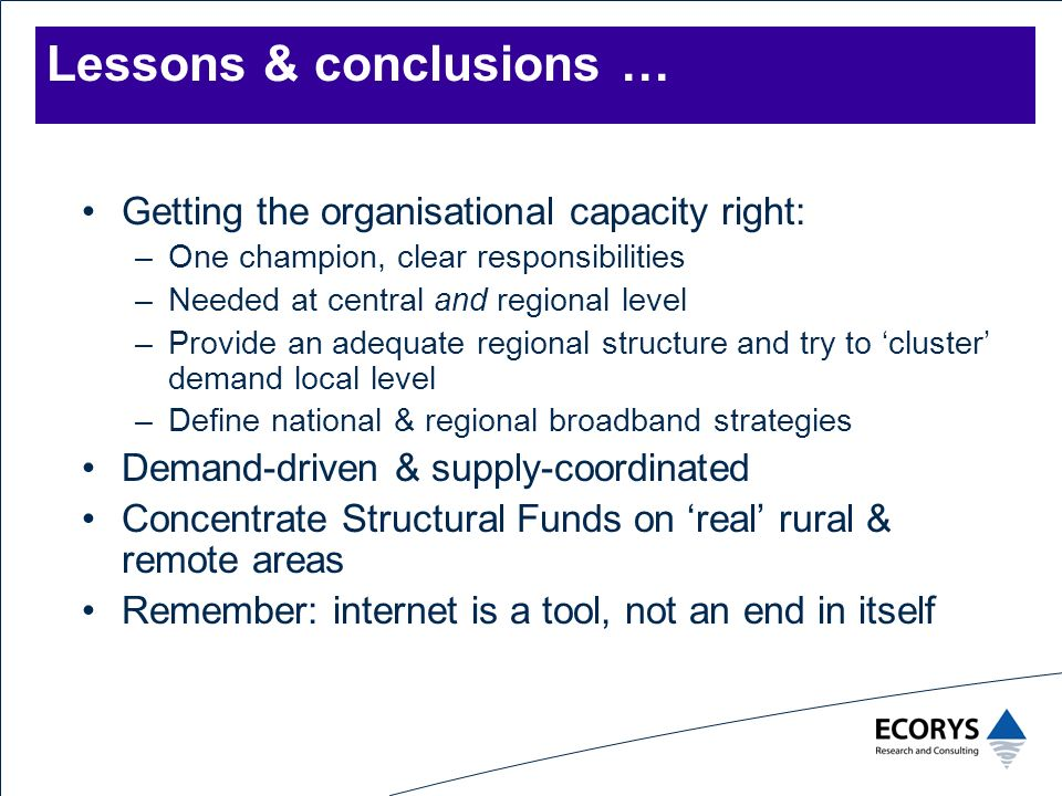 Lessons & conclusions … Getting the organisational capacity right: –One champion, clear responsibilities –Needed at central and regional level –Provide an adequate regional structure and try to cluster demand local level –Define national & regional broadband strategies Demand-driven & supply-coordinated Concentrate Structural Funds on real rural & remote areas Remember: internet is a tool, not an end in itself
