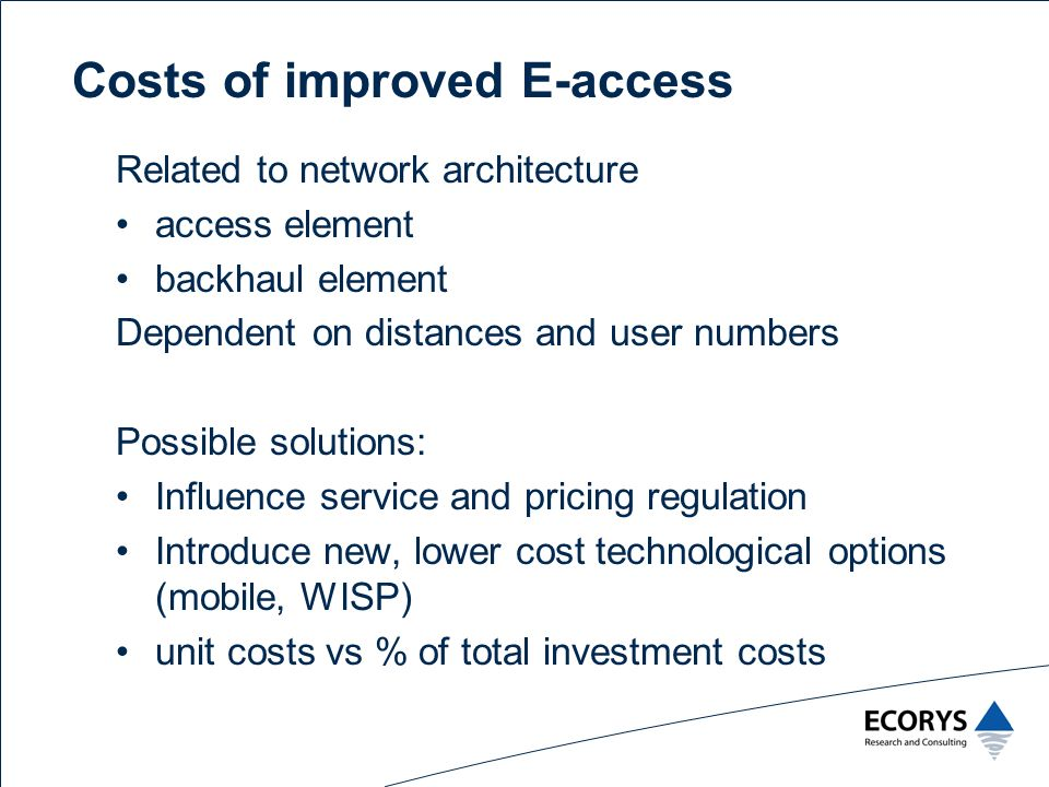 Costs of improved E-access Related to network architecture access element backhaul element Dependent on distances and user numbers Possible solutions: Influence service and pricing regulation Introduce new, lower cost technological options (mobile, WISP) unit costs vs % of total investment costs