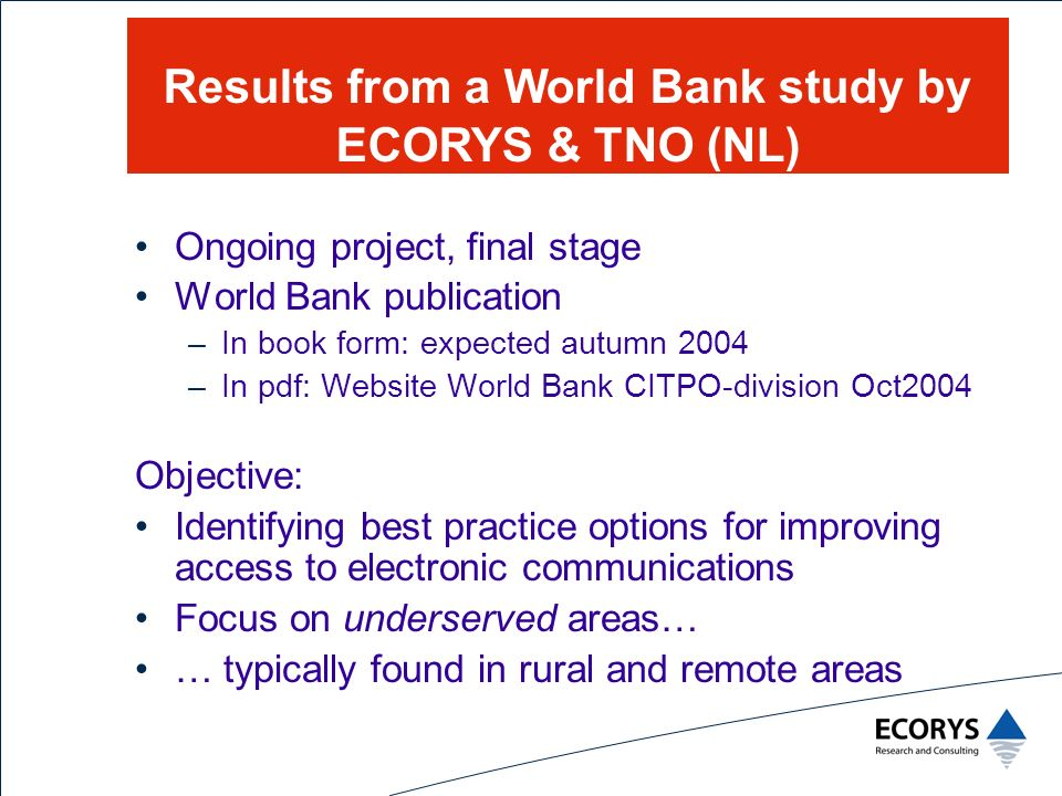 Ongoing project, final stage World Bank publication –In book form: expected autumn 2004 –In pdf: Website World Bank CITPO-division Oct2004 Objective: Identifying best practice options for improving access to electronic communications Focus on underserved areas… … typically found in rural and remote areas Results from a World Bank study by ECORYS & TNO (NL)