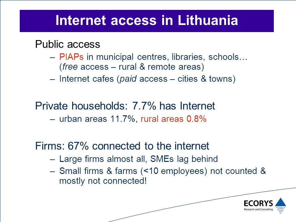 Internet access in Lithuania Public access –PIAPs in municipal centres, libraries, schools… (free access – rural & remote areas) –Internet cafes (paid access – cities & towns) Private households: 7.7% has Internet –urban areas 11.7%, rural areas 0.8% Firms: 67% connected to the internet –Large firms almost all, SMEs lag behind –Small firms & farms (<10 employees) not counted & mostly not connected!