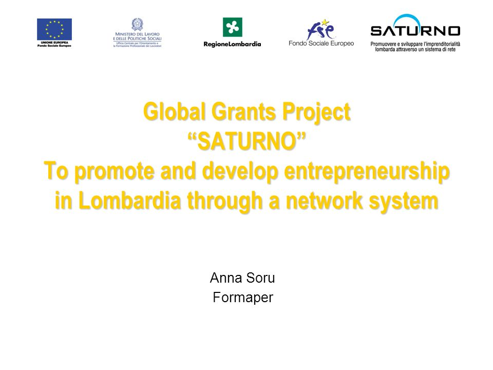Global Grants Project SATURNO To promote and develop entrepreneurship in Lombardia through a network system Anna Soru Formaper