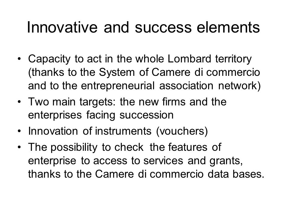 Innovative and success elements Capacity to act in the whole Lombard territory (thanks to the System of Camere di commercio and to the entrepreneurial association network) Two main targets: the new firms and the enterprises facing succession Innovation of instruments (vouchers) The possibility to check the features of enterprise to access to services and grants, thanks to the Camere di commercio data bases.