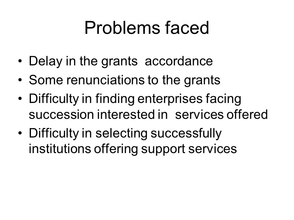 Problems faced Delay in the grants accordance Some renunciations to the grants Difficulty in finding enterprises facing succession interested in services offered Difficulty in selecting successfully institutions offering support services