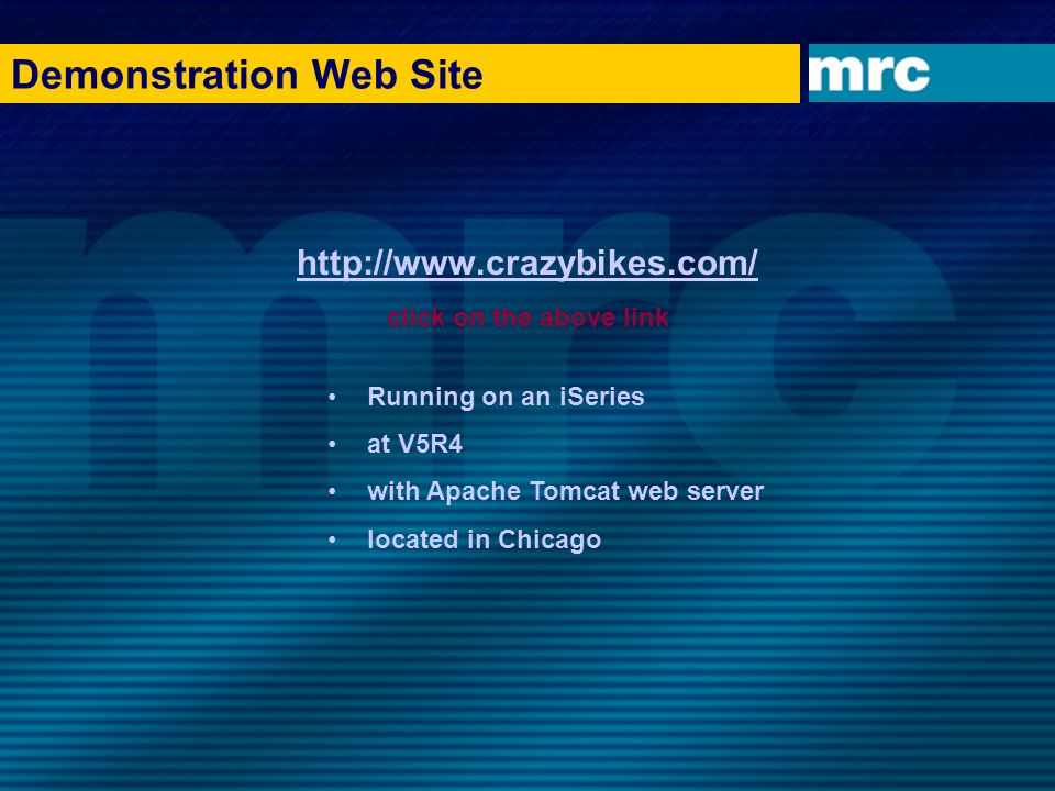 Demonstration Web Site http://www.crazybikes.com/ click on the above link Running on an iSeries at V5R4 with Apache Tomcat web server located in Chica