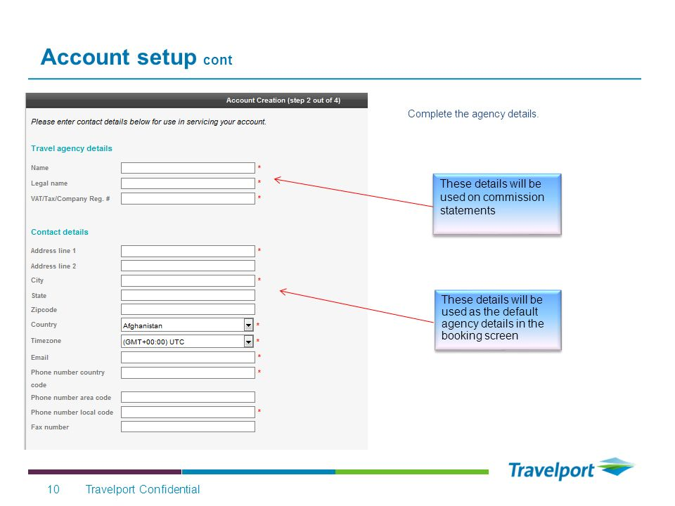 Account setup cont Travelport Confidential10 These details will be used on commission statements Complete the agency details.