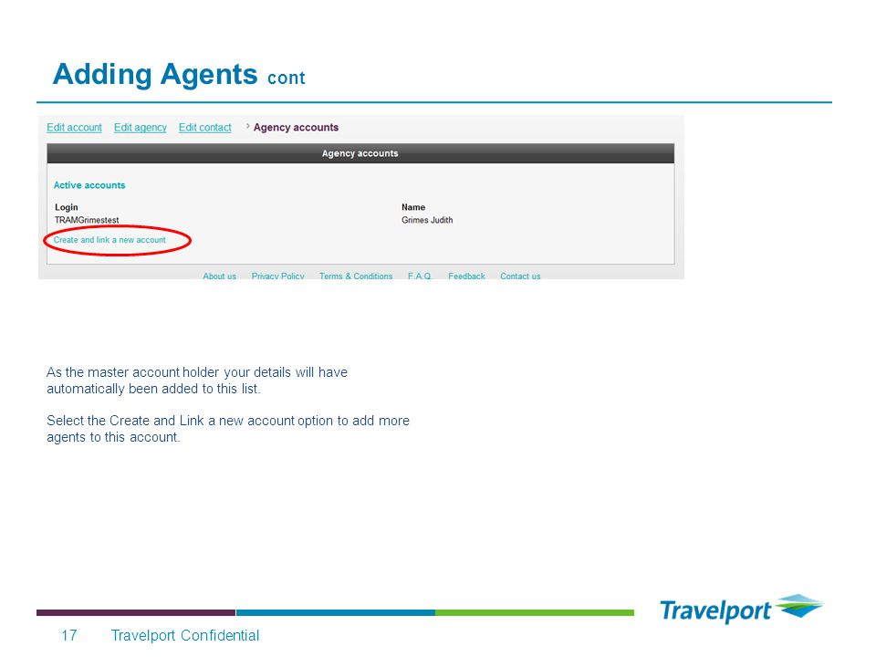 Adding Agents cont Travelport Confidential17 * As the master account holder your details will have automatically been added to this list.