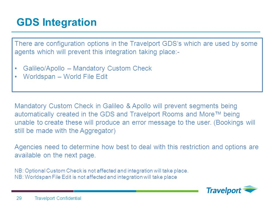 GDS Integration There are configuration options in the Travelport GDSs which are used by some agents which will prevent this integration taking place:- Galileo/Apollo – Mandatory Custom Check Worldspan – World File Edit Travelport Confidential29 Mandatory Custom Check in Galileo & Apollo will prevent segments being automatically created in the GDS and Travelport Rooms and More being unable to create these will produce an error message to the user.