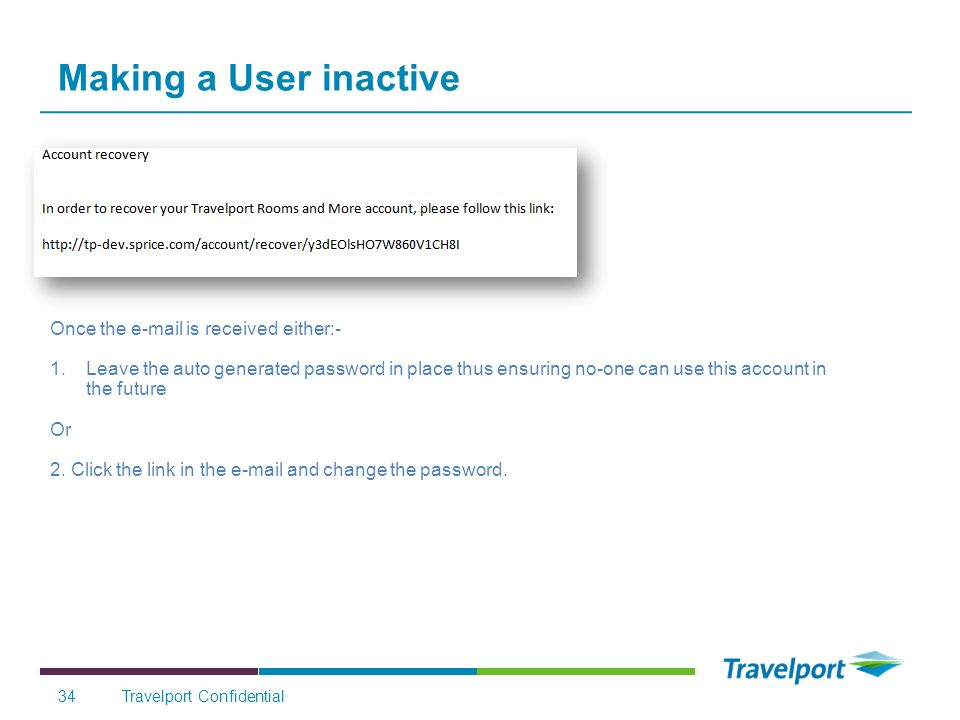 Travelport Confidential34 Making a User inactive Once the e-mail is received either:- 1.Leave the auto generated password in place thus ensuring no-one can use this account in the future Or 2.