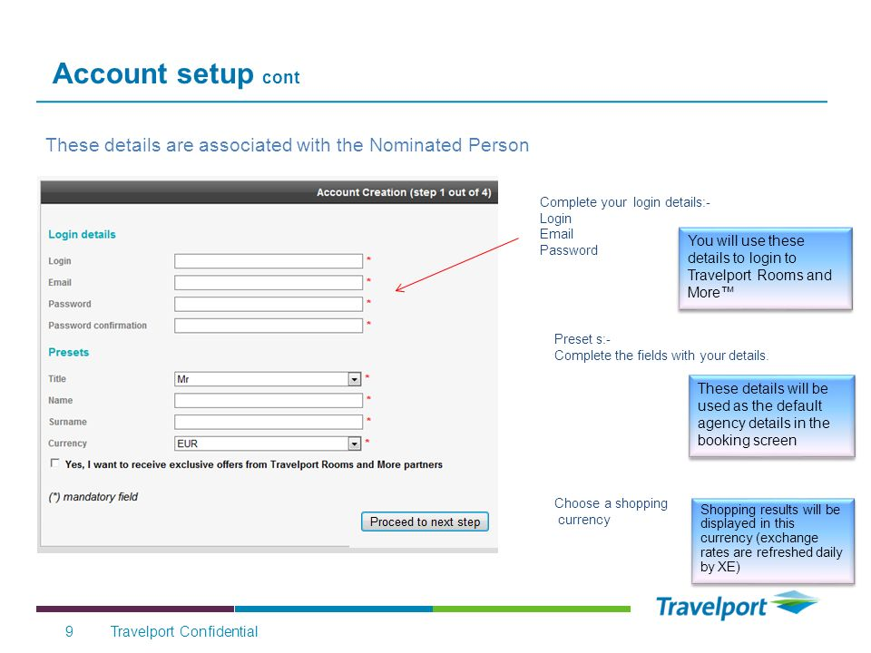 Account setup cont Travelport Confidential9 These details are associated with the Nominated Person Complete your login details:- Login Email Password Preset s:- Complete the fields with your details.