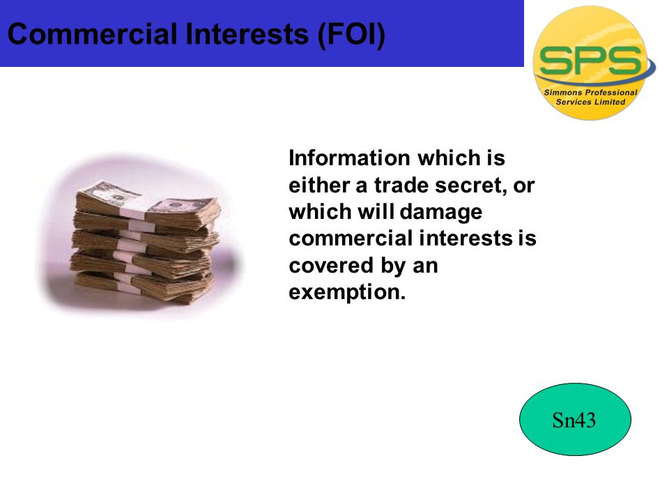Commercial Interests (FOI) Information which is either a trade secret, or which will damage commercial interests is covered by an exemption.