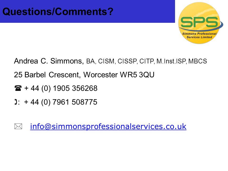 Questions/Comments? Andrea C. Simmons, BA, CISM, CISSP, CITP, M.Inst.ISP, MBCS 25 Barbel Crescent, Worcester WR5 3QU + 44 (0) 1905 356268 : + 44 (0) 7