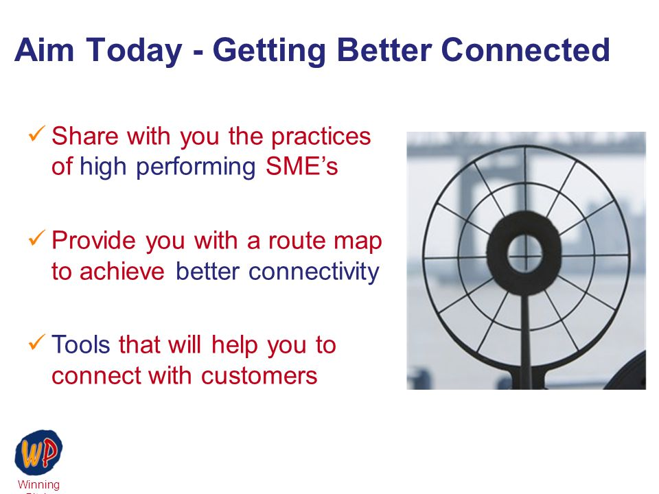 Winning Pitch Aim Today - Getting Better Connected Share with you the practices of high performing SMEs Provide you with a route map to achieve better connectivity Tools that will help you to connect with customers