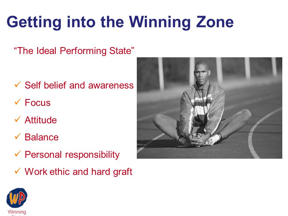 Winning Pitch Getting into the Winning Zone The Ideal Performing State Self belief and awareness Focus Attitude Balance Personal responsibility Work ethic and hard graft