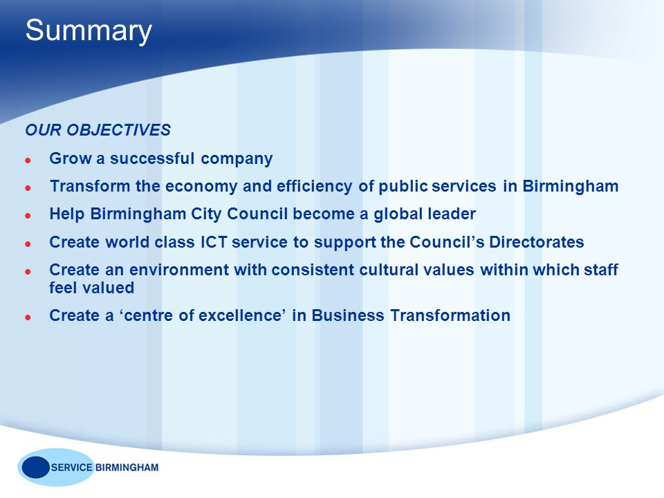 Summary OUR OBJECTIVES Grow a successful company Transform the economy and efficiency of public services in Birmingham Help Birmingham City Council become a global leader Create world class ICT service to support the Councils Directorates Create an environment with consistent cultural values within which staff feel valued Create a centre of excellence in Business Transformation