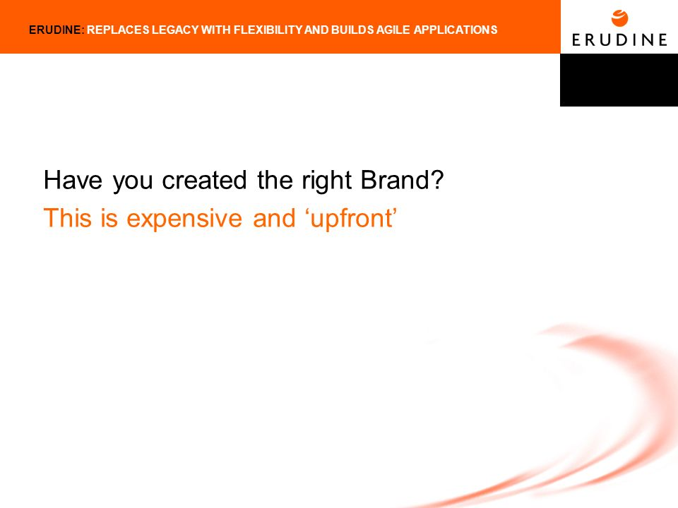 ERUDINE: REPLACES LEGACY WITH FLEXIBILITY AND BUILDS AGILE APPLICATIONS Have you created the right Brand.