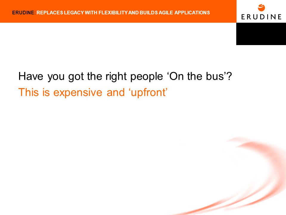 ERUDINE: REPLACES LEGACY WITH FLEXIBILITY AND BUILDS AGILE APPLICATIONS Have you got the right people On the bus.