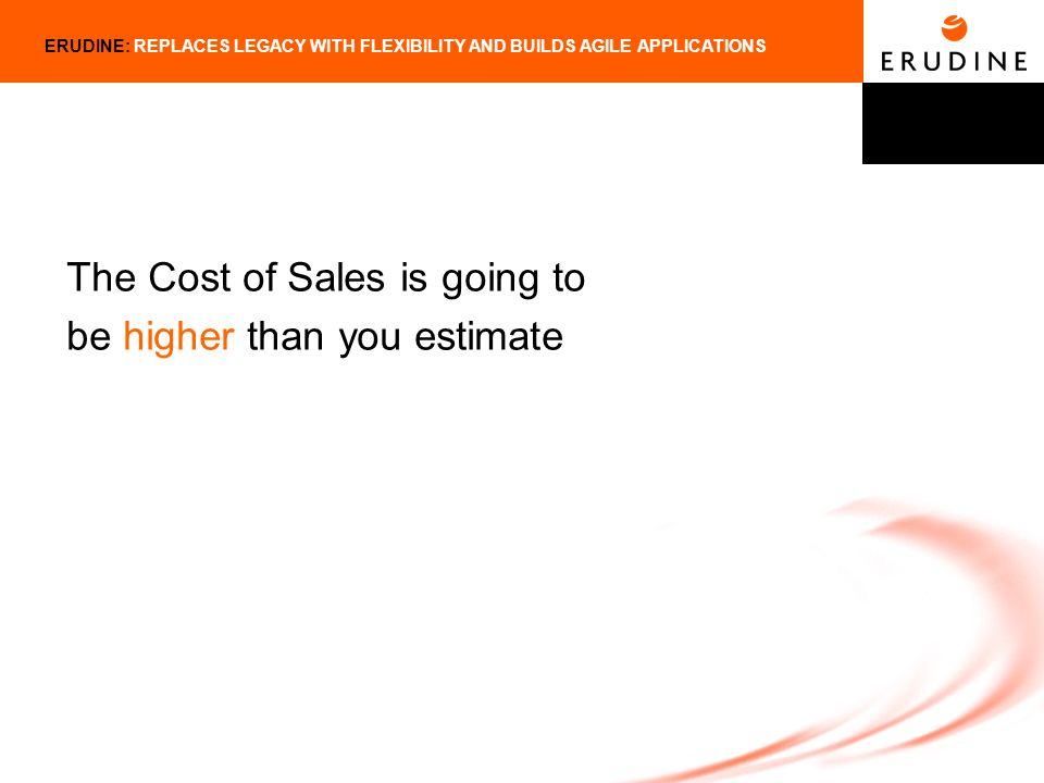 ERUDINE: REPLACES LEGACY WITH FLEXIBILITY AND BUILDS AGILE APPLICATIONS The Cost of Sales is going to be higher than you estimate