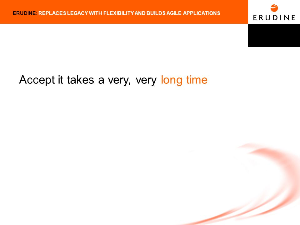 ERUDINE: REPLACES LEGACY WITH FLEXIBILITY AND BUILDS AGILE APPLICATIONS Accept it takes a very, very long time