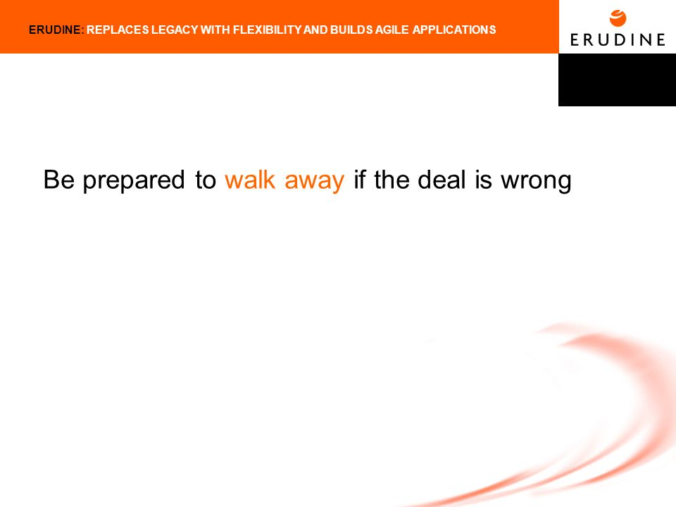 ERUDINE: REPLACES LEGACY WITH FLEXIBILITY AND BUILDS AGILE APPLICATIONS Be prepared to walk away if the deal is wrong