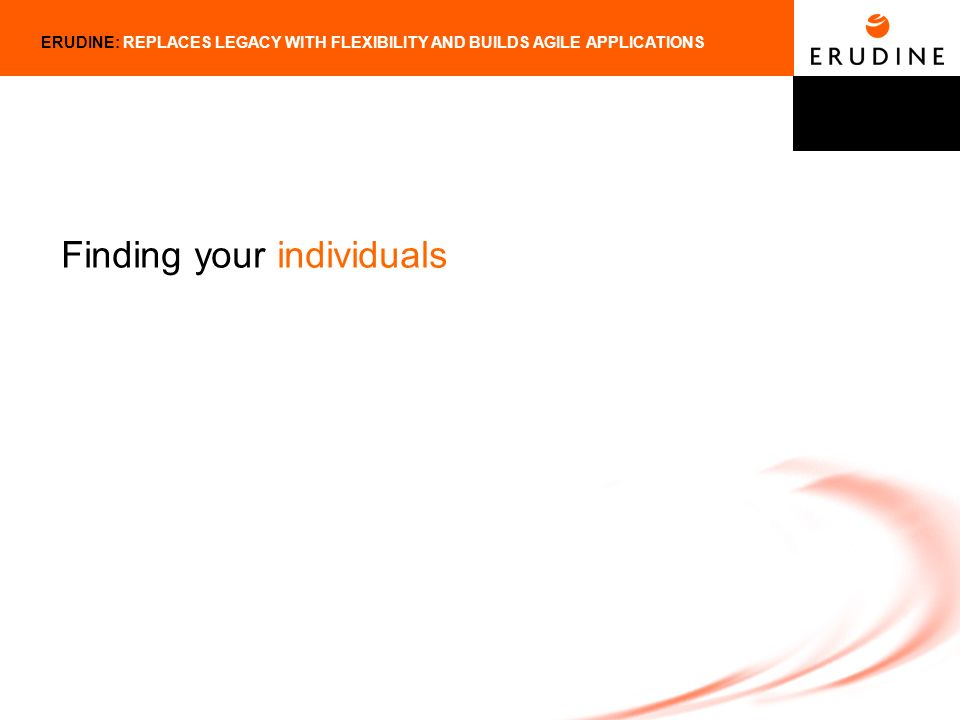 ERUDINE: REPLACES LEGACY WITH FLEXIBILITY AND BUILDS AGILE APPLICATIONS Finding your individuals