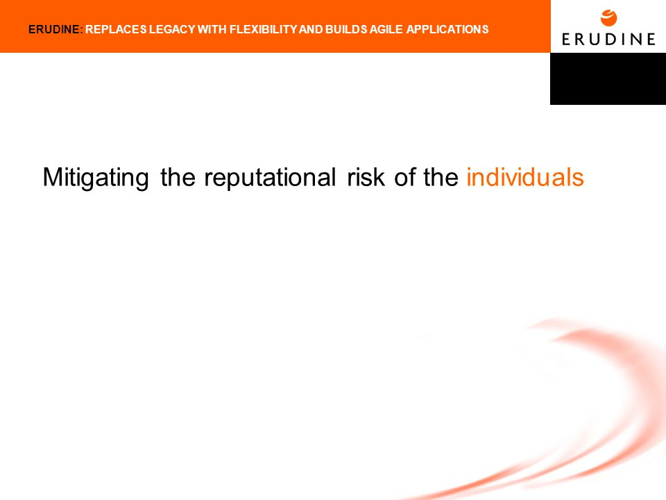 ERUDINE: REPLACES LEGACY WITH FLEXIBILITY AND BUILDS AGILE APPLICATIONS Mitigating the reputational risk of the individuals