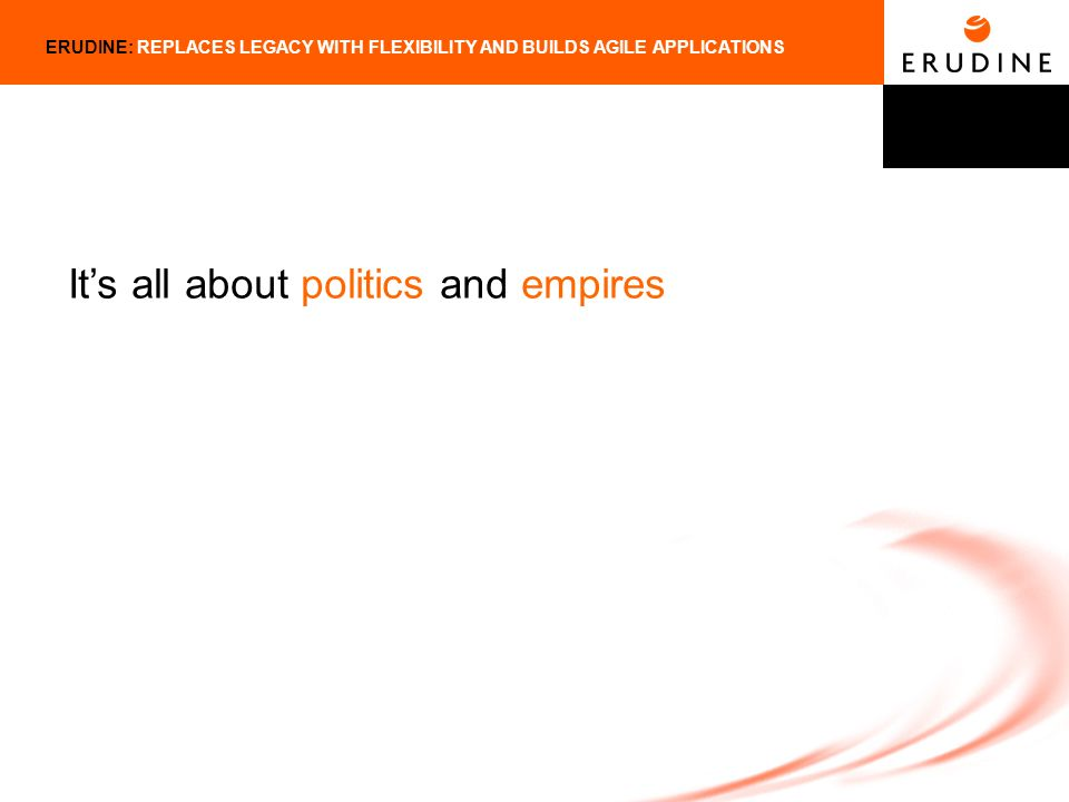 ERUDINE: REPLACES LEGACY WITH FLEXIBILITY AND BUILDS AGILE APPLICATIONS Its all about politics and empires