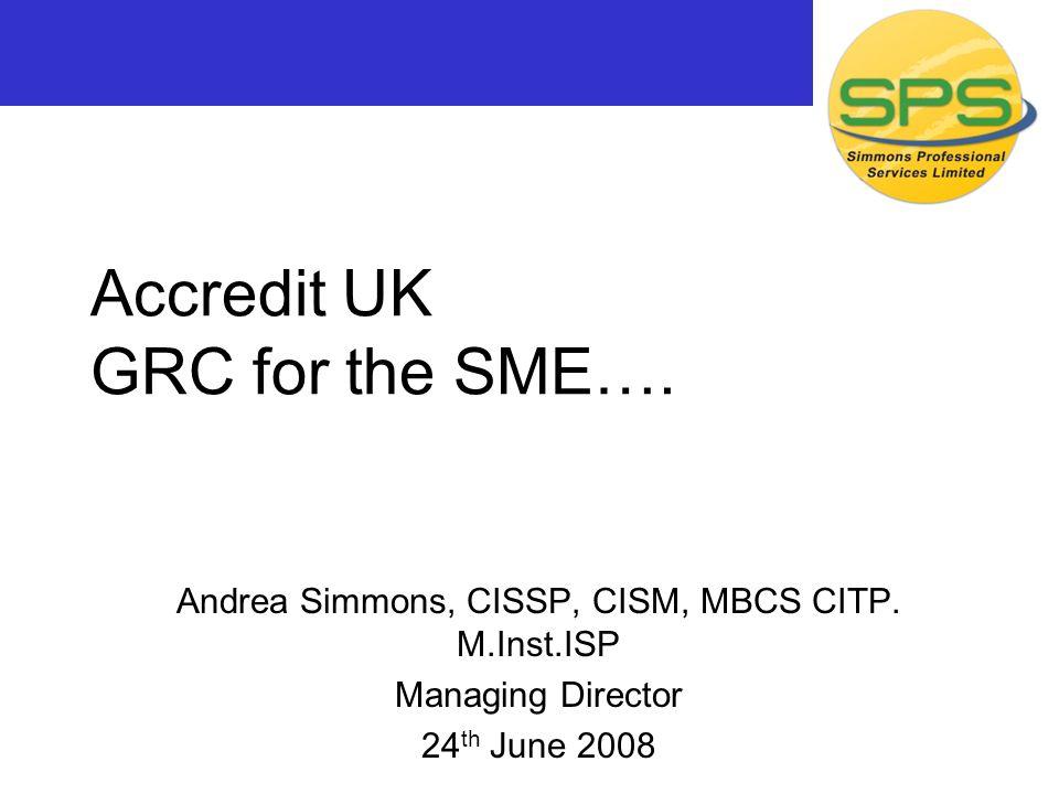 Accredit UK GRC for the SME…. Andrea Simmons, CISSP, CISM, MBCS CITP. M.Inst.ISP Managing Director 24 th June 2008