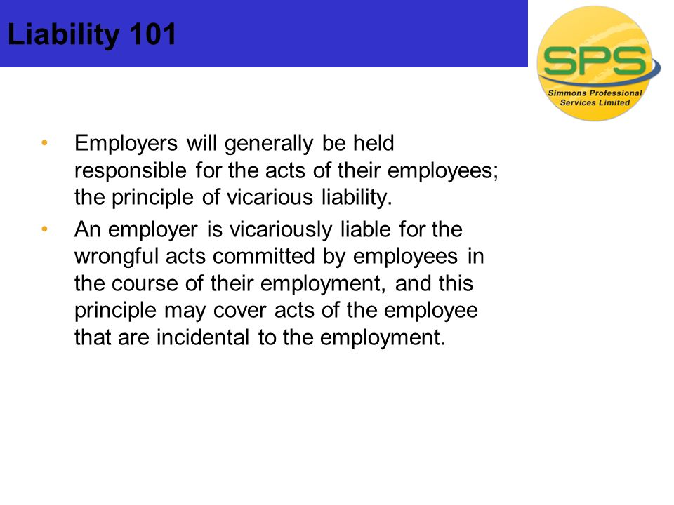 Liability 101 Employers will generally be held responsible for the acts of their employees; the principle of vicarious liability.