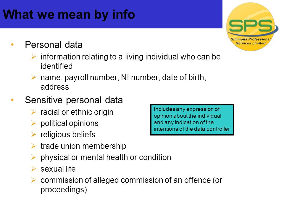 Personal data information relating to a living individual who can be identified name, payroll number, NI number, date of birth, address Sensitive personal data racial or ethnic origin political opinions religious beliefs trade union membership physical or mental health or condition sexual life commission of alleged commission of an offence (or proceedings) What we mean by info Includes any expression of opinion about the individual and any indication of the intentions of the data controller