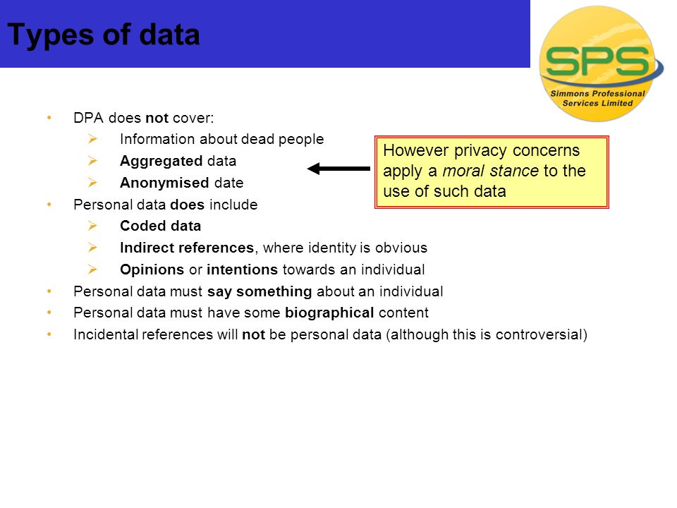 Types of data DPA does not cover: Information about dead people Aggregated data Anonymised date Personal data does include Coded data Indirect references, where identity is obvious Opinions or intentions towards an individual Personal data must say something about an individual Personal data must have some biographical content Incidental references will not be personal data (although this is controversial) However privacy concerns apply a moral stance to the use of such data