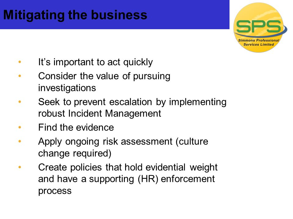 Mitigating the business Its important to act quickly Consider the value of pursuing investigations Seek to prevent escalation by implementing robust Incident Management Find the evidence Apply ongoing risk assessment (culture change required) Create policies that hold evidential weight and have a supporting (HR) enforcement process