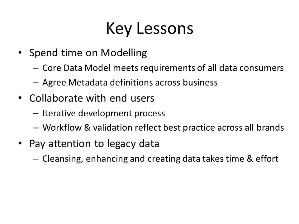 Key Lessons Spend time on Modelling – Core Data Model meets requirements of all data consumers – Agree Metadata definitions across business Collaborate with end users – Iterative development process – Workflow & validation reflect best practice across all brands Pay attention to legacy data – Cleansing, enhancing and creating data takes time & effort