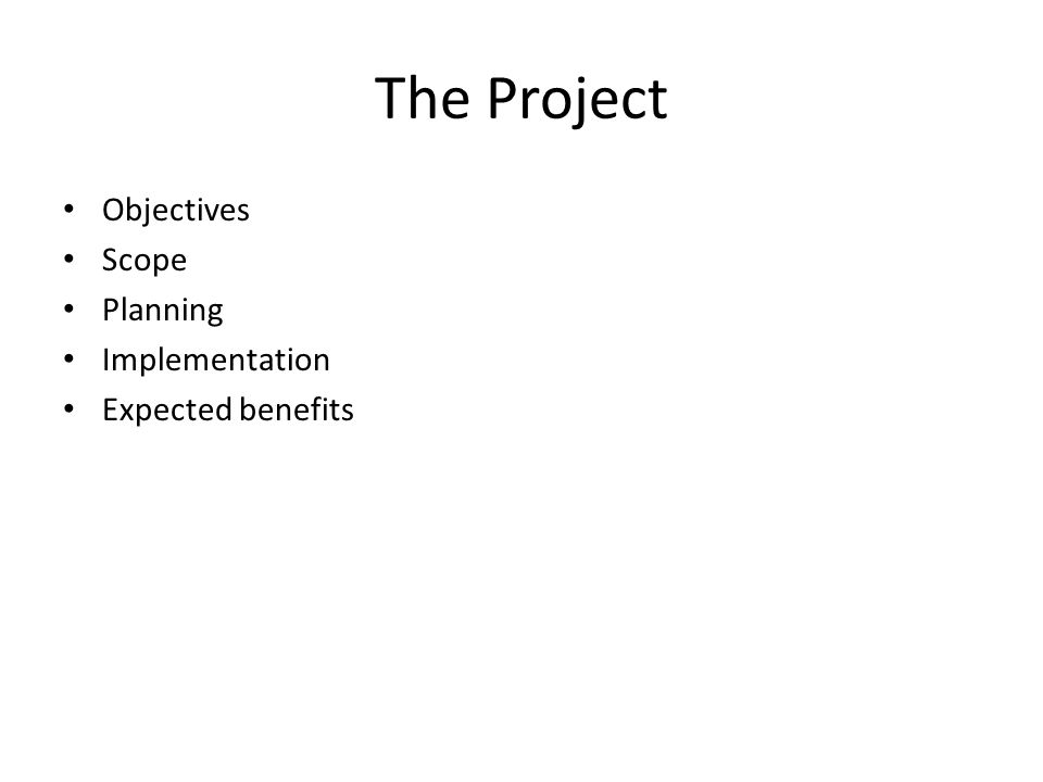 The Project Objectives Scope Planning Implementation Expected benefits