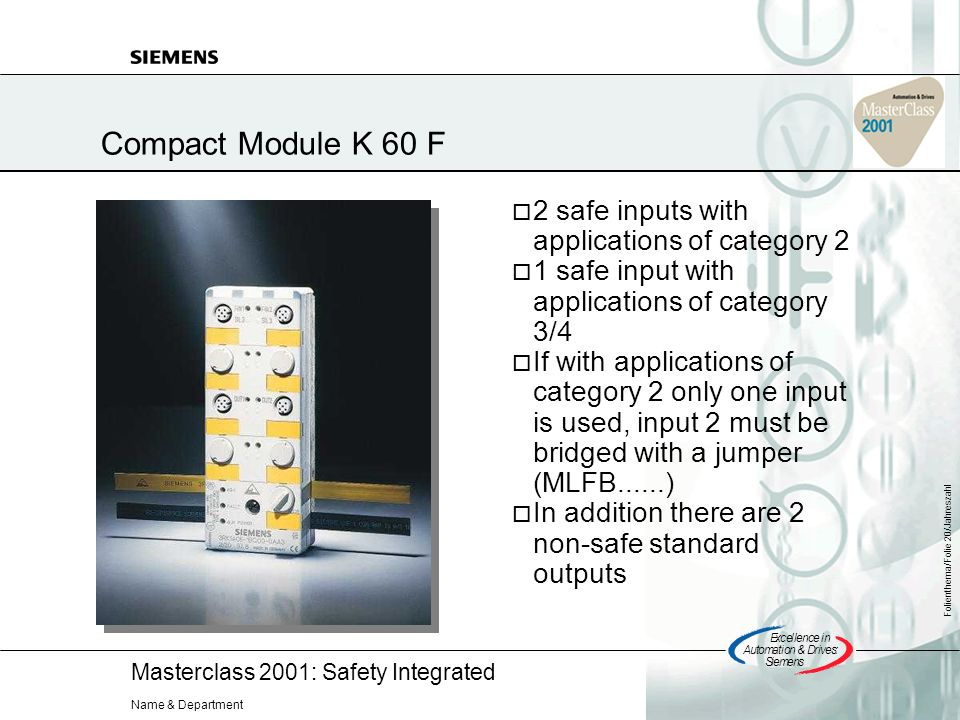 Masterclass 2001: Safety Integrated Excellencein Automation&Drives: Siemens Folienthema/Folie 20/Jahreszahl Name & Department Compact Module K 60 F 2 safe inputs with applications of category 2 1 safe input with applications of category 3/4 If with applications of category 2 only one input is used, input 2 must be bridged with a jumper (MLFB......) In addition there are 2 non-safe standard outputs