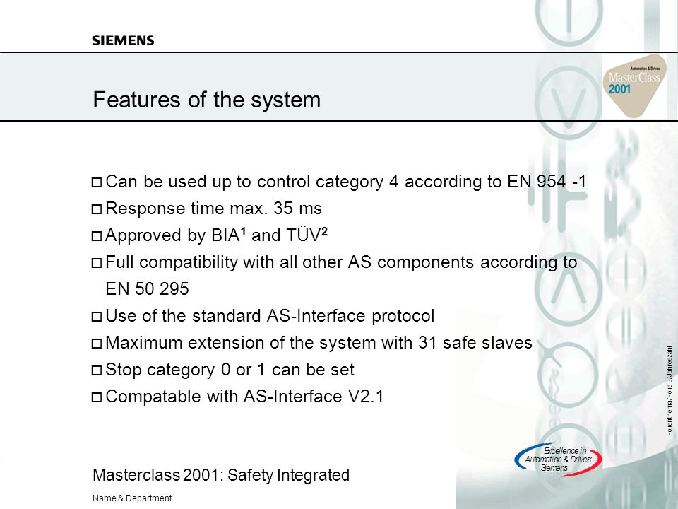 Masterclass 2001: Safety Integrated Excellencein Automation&Drives: Siemens Folienthema/Folie 3/Jahreszahl Name & Department Features of the system Can be used up to control category 4 according to EN 954 -1 Response time max.