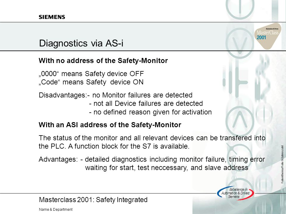 Masterclass 2001: Safety Integrated Excellencein Automation&Drives: Siemens Folienthema/Folie 9/Jahreszahl Name & Department Diagnostics via AS-i With no address of the Safety-Monitor 0000 means Safety device OFF Code means Safety device ON Disadvantages:- no Monitor failures are detected - not all Device failures are detected - no defined reason given for activation With an ASI address of the Safety-Monitor The status of the monitor and all relevant devices can be transfered into the PLC.