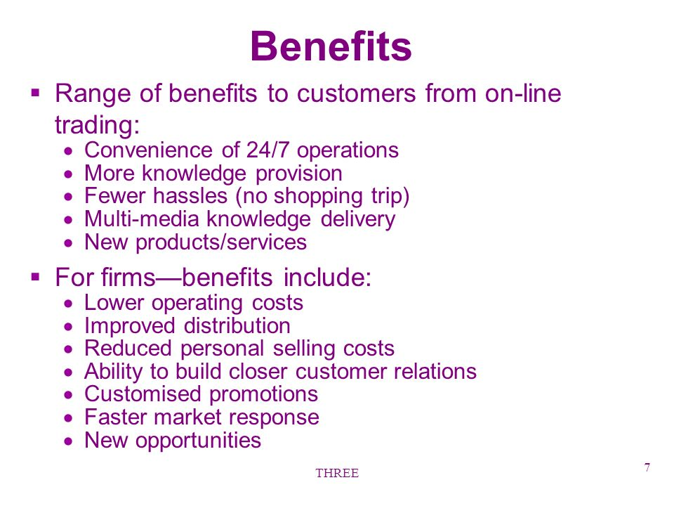 THREE 7 Benefits §Range of benefits to customers from on-line trading: Convenience of 24/7 operations More knowledge provision Fewer hassles (no shopping trip) Multi-media knowledge delivery New products/services §For firmsbenefits include: Lower operating costs Improved distribution Reduced personal selling costs Ability to build closer customer relations Customised promotions Faster market response New opportunities