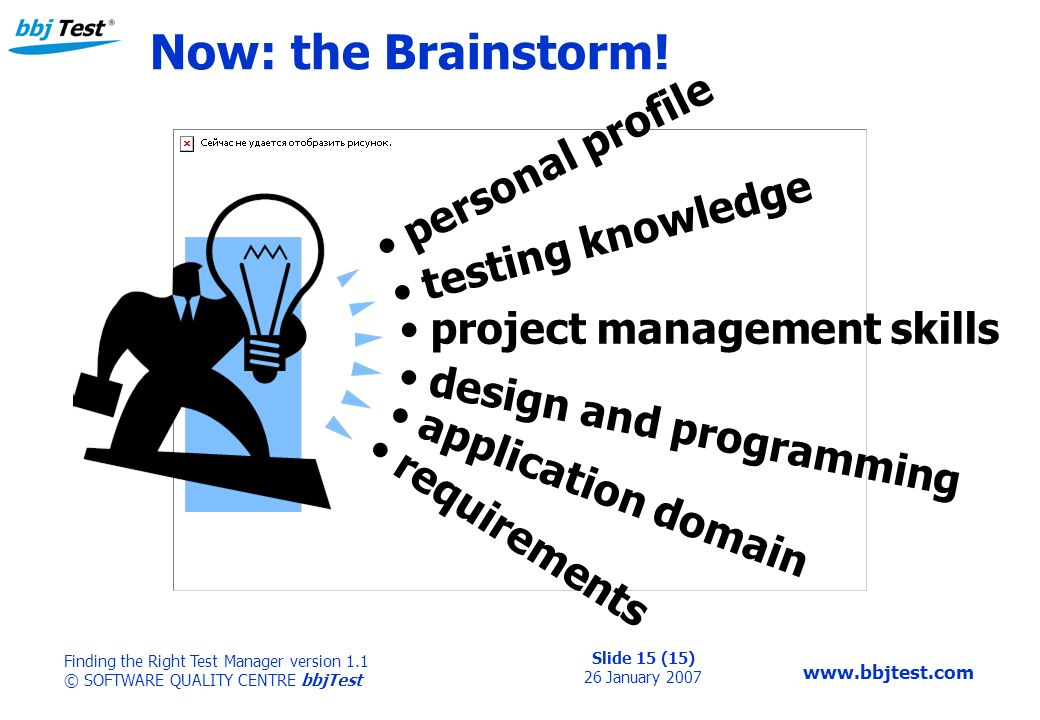 Slide 15 (15) 26 January 2007 Finding the Right Test Manager version 1.1 © SOFTWARE QUALITY CENTRE bbjTest www.bbjtest.com Now: the Brainstorm! person