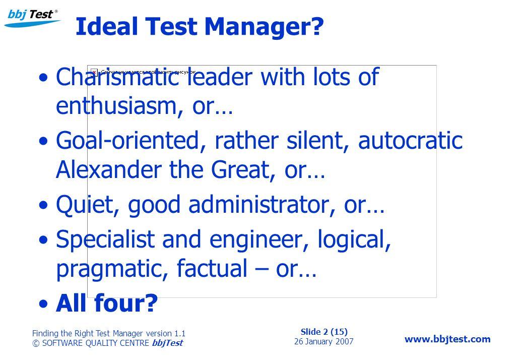 Slide 2 (15) 26 January 2007 Finding the Right Test Manager version 1.1 © SOFTWARE QUALITY CENTRE bbjTest www.bbjtest.com Ideal Test Manager.